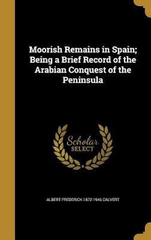 Bog, hardback Moorish Remains in Spain; Being a Brief Record of the Arabian Conquest of the Peninsula af Albert Frederick 1872-1946 Calvert