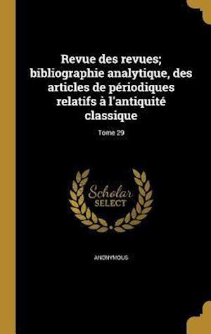 Bog, hardback Revue Des Revues; Bibliographie Analytique, Des Articles de Periodiques Relatifs A L'Antiquite Classique; Tome 29