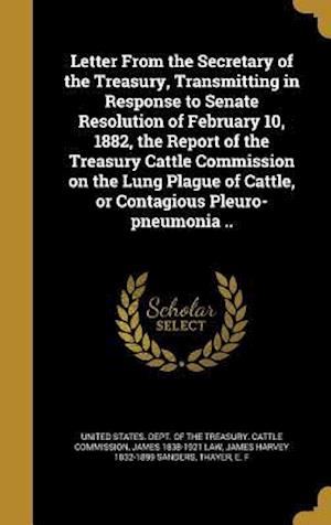 Bog, hardback Letter from the Secretary of the Treasury, Transmitting in Response to Senate Resolution of February 10, 1882, the Report of the Treasury Cattle Commi af James 1838-1921 Law, James Harvey 1832-1899 Sanders