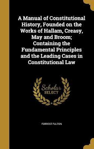 Bog, hardback A Manual of Constitutional History, Founded on the Works of Hallam, Creasy, May and Broom; Containing the Fundamental Principles and the Leading Cases af Forrest Fulton