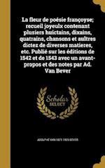 La Fleur de Poesie Francoyse; Recueil Joyeulx Contenant Plusiers Huictains, Dixains, Quatrains, Chansons Et Aultres Dictez de Diverses Matieres, Etc. af Adolphe Van 1871-1925 Bever