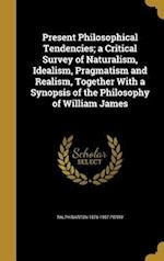 Present Philosophical Tendencies; A Critical Survey of Naturalism, Idealism, Pragmatism and Realism, Together with a Synopsis of the Philosophy of Wil af Ralph Barton 1876-1957 Perry