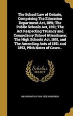 The School Law of Ontario, Comprising the Education Department ACT, 1891; The Public Schools ACT, 1891; The ACT Respecting Truancy and Compulsory Scho af William Barclay 1842-1908 McMurrich