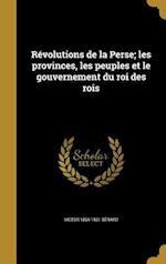 Revolutions de La Perse; Les Provinces, Les Peuples Et Le Gouvernement Du Roi Des Rois af Victor 1864-1931 Berard