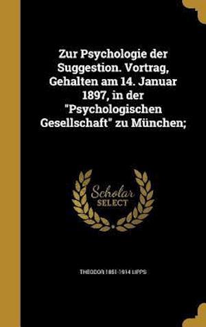 Bog, hardback Zur Psychologie Der Suggestion. Vortrag, Gehalten Am 14. Januar 1897, in Der Psychologischen Gesellschaft Zu Munchen; af Theodor 1851-1914 Lipps