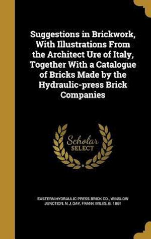 Bog, hardback Suggestions in Brickwork, with Illustrations from the Architect Ure of Italy, Together with a Catalogue of Bricks Made by the Hydraulic-Press Brick Co