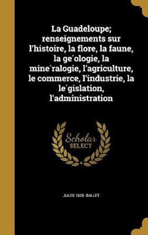 Bog, hardback La Guadeloupe; Renseignements Sur L'Histoire, La Flore, La Faune, La GE Ologie, La Mine Ralogie, L'Agriculture, Le Commerce, L'Industrie, La Le Gislat af Jules 1825- Ballet