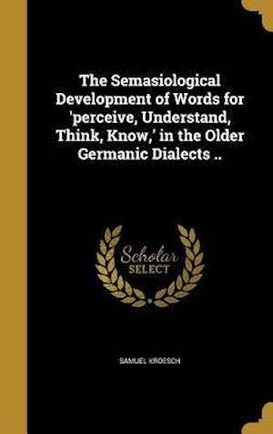 Bog, hardback The Semasiological Development of Words for 'Perceive, Understand, Think, Know, ' in the Older Germanic Dialects .. af Samuel Kroesch