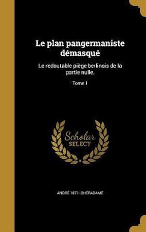 Bog, hardback Le Plan Pangermaniste Demasque af Andre 1871- Cheradame