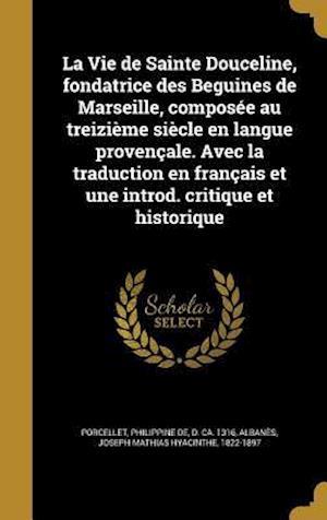 Bog, hardback La Vie de Sainte Douceline, Fondatrice Des Beguines de Marseille, Composee Au Treizieme Siecle En Langue Provencale. Avec La Traduction En Francais Et