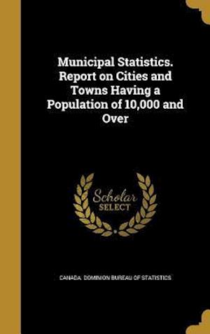 Bog, hardback Municipal Statistics. Report on Cities and Towns Having a Population of 10,000 and Over