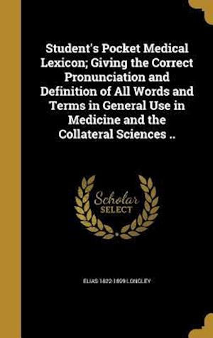 Bog, hardback Student's Pocket Medical Lexicon; Giving the Correct Pronunciation and Definition of All Words and Terms in General Use in Medicine and the Collateral af Elias 1822-1899 Longley