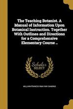 The Teaching Botanist. a Manual of Information Upon Botanical Instruction. Together with Outlines and Directions for a Comprehensive Elementary Course af William Francis 1864-1941 Ganong