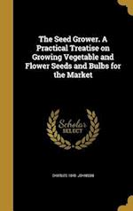 The Seed Grower. a Practical Treatise on Growing Vegetable and Flower Seeds and Bulbs for the Market af Charles 1845- Johnson