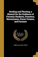 Seeding and Planting; A Manual for the Guidance of Forestry Students, Foresters, Nurserymen, Forest Owners, and Farmers af James William 1864- Toumey