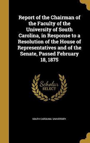 Bog, hardback Report of the Chairman of the Faculty of the University of South Carolina, in Response to a Resolution of the House of Representatives and of the Sena