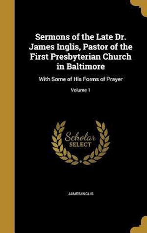 Bog, hardback Sermons of the Late Dr. James Inglis, Pastor of the First Presbyterian Church in Baltimore af James Inglis