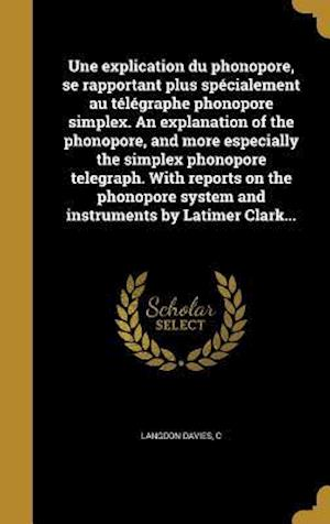 Bog, hardback Une Explication Du Phonopore, Se Rapportant Plus Specialement Au Telegraphe Phonopore Simplex. an Explanation of the Phonopore, and More Especially th