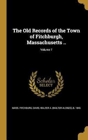 Bog, hardback The Old Records of the Town of Fitchburgh, Massachusetts ..; Volume 7 af Mass Fitchburg