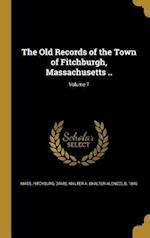 The Old Records of the Town of Fitchburgh, Massachusetts ..; Volume 7