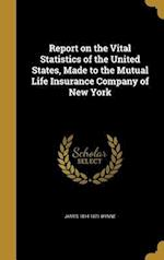 Report on the Vital Statistics of the United States, Made to the Mutual Life Insurance Company of New York af James 1814-1871 Wynne