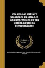 Une Mission Militaire Prussienne Au Maroc En 1860; Impressions Du Von Goeben D'Apres Sa Correspondance af V. Paulier, P. Boudot