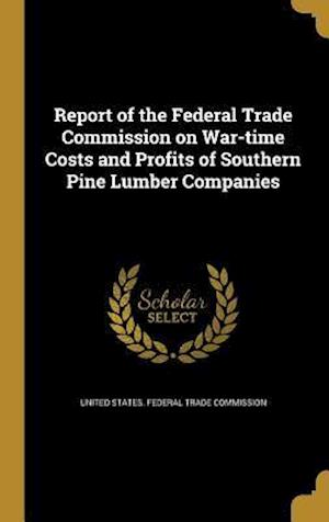 Bog, hardback Report of the Federal Trade Commission on War-Time Costs and Profits of Southern Pine Lumber Companies