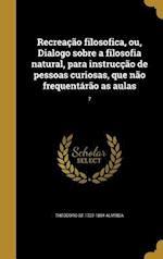 Recreacao Filosofica, Ou, Dialogo Sobre a Filosofia Natural, Para Instruccao de Pessoas Curiosas, Que Nao Frequentarao as Aulas; 7 af Theodoro De 1722-1804 Almeida