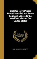 Shall We Have Peace? Peace Financial, and Peace Political? Letters to the President Elect of the United States