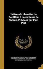 Lettres Du Chevalier de Boufflers a la Comtesse de Sabran. Publiees Par Paul Prat af Paul Prat, Chevalier De 1738-1815 Boufflers