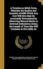 A Treatise on Milch Cows, Whereby the Quality and Quantity of Milk Which Any Cow Will Give May Be Accurately Determined by Observing Natural Marks or af John Stuart 1788-1851 Skinner, Nicholas Philip 1800-1874 Trist, Francois 1796-1855 Guenon