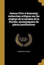 Jeanne D'Arc a Domremy; Recherches Critiques Sur Les Origines de La Mission de La Pucelle, Accompagnees de Pieces Justificatives af Simeon 1833-1892 Luce