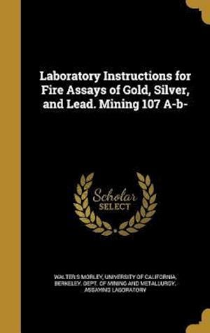 Bog, hardback Laboratory Instructions for Fire Assays of Gold, Silver, and Lead. Mining 107 A-B- af Walter S. Morley