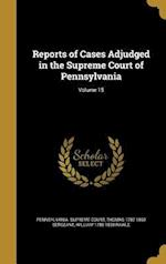 Reports of Cases Adjudged in the Supreme Court of Pennsylvania; Volume 15 af Thomas 1782-1860 Sergeant, William 1788-1858 Rawle