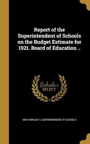 Bog, hardback Report of the Superintendent of Schools on the Budget Estimate for 1921. Board of Education ..