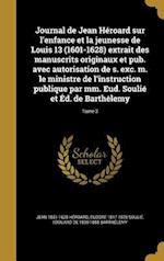 Journal de Jean Heroard Sur L'Enfance Et La Jeunesse de Louis 13 (1601-1628) Extrait Des Manuscrits Originaux Et Pub. Avec Autorisation de S. Exc. M. af Jean 1551-1628 Heroard, Eudore 1817-1876 Soulie, Edouard De 1830-1888 Barthelemy