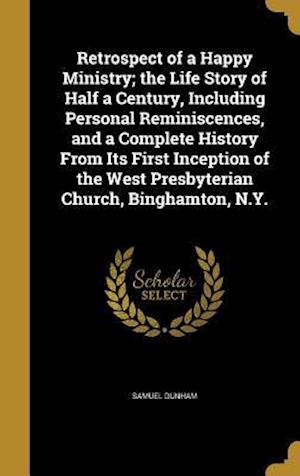 Bog, hardback Retrospect of a Happy Ministry; The Life Story of Half a Century, Including Personal Reminiscences, and a Complete History from Its First Inception of af Samuel Dunham