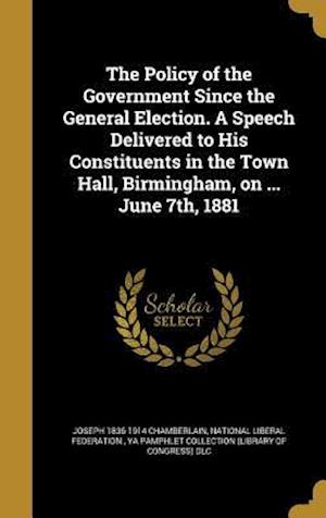 Bog, hardback The Policy of the Government Since the General Election. a Speech Delivered to His Constituents in the Town Hall, Birmingham, on ... June 7th, 1881 af Joseph 1836-1914 Chamberlain