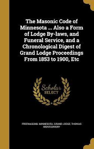 Bog, hardback The Masonic Code of Minnesota ... Also a Form of Lodge By-Laws, and Funeral Service, and a Chronological Digest of Grand Lodge Proceedings from 1853 t af Thomas Montgomery
