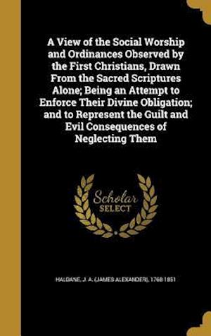 Bog, hardback A View of the Social Worship and Ordinances Observed by the First Christians, Drawn from the Sacred Scriptures Alone; Being an Attempt to Enforce Thei