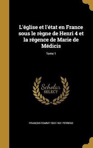 Bog, hardback L'Eglise Et L'Etat En France Sous Le Regne de Henri 4 Et La Regence de Marie de Medicis; Tome 1 af Francois Tommy 1822-1901 Perrens