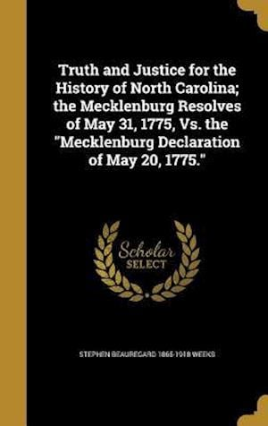 Bog, hardback Truth and Justice for the History of North Carolina; The Mecklenburg Resolves of May 31, 1775, vs. the Mecklenburg Declaration of May 20, 1775. af Stephen Beauregard 1865-1918 Weeks