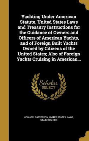 Bog, hardback Yachting Under American Statute. United States Laws and Treasury Instructions for the Guidance of Owners and Officers of American Yachts, and of Forei af Howard Patterson
