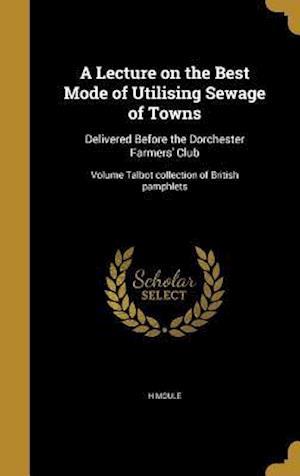 Bog, hardback A   Lecture on the Best Mode of Utilising Sewage of Towns af H. Moule