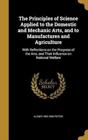 Bog, hardback The Principles of Science Applied to the Domestic and Mechanic Arts, and to Manufactures and Agriculture af Alonzo 1800-1865 Potter