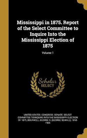 Bog, hardback Mississippi in 1875. Report of the Select Committee to Inquire Into the Mississippi Election of 1875; Volume 1