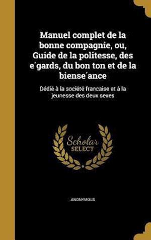 Bog, hardback Manuel Complet de La Bonne Compagnie, Ou, Guide de La Politesse, Des E Gards, Du Bon Ton Et de La Biense Ance