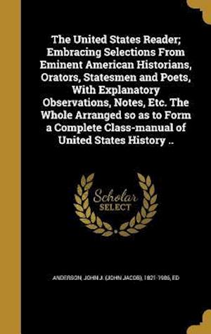 Bog, hardback The United States Reader; Embracing Selections from Eminent American Historians, Orators, Statesmen and Poets, with Explanatory Observations, Notes, E