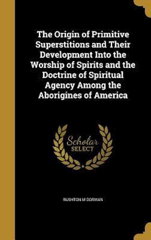 Bog, hardback The Origin of Primitive Superstitions and Their Development Into the Worship of Spirits and the Doctrine of Spiritual Agency Among the Aborigines of A af Rushton M. Dorman