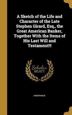 Bog, hardback A Sketch of the Life and Character of the Late Stephen Girard, Esq., the Great American Banker, Together with the Items of His Last Will and Testament